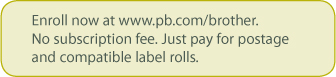 Enroll now at www.pb.com/brother.  No subscription fee.  Just pay for postage and compatible label rolls.