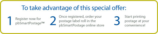 To take advantage of this special offer: 1. Register now for pbSmartPostage. 2. Once registered, order your postage label roll in the pbSmartPostage online store. 3. Start printing postage at your convenience!