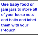 Use baby food or jam jars to store all of your loose nuts and bolts and label them with your P-touch.