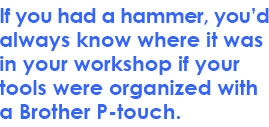 If you had a hammer, you'd always know where it was in your workshop if your tools were organized with a Brother P-touch