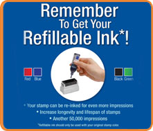 Remember To Get Your Refillable Ink*! Your stamp can be re-inked for even more impressions. Increase longevity and lifespan of stamps. Another 50,000 impressions. * Refillable ink should only be used with your original stamp color.