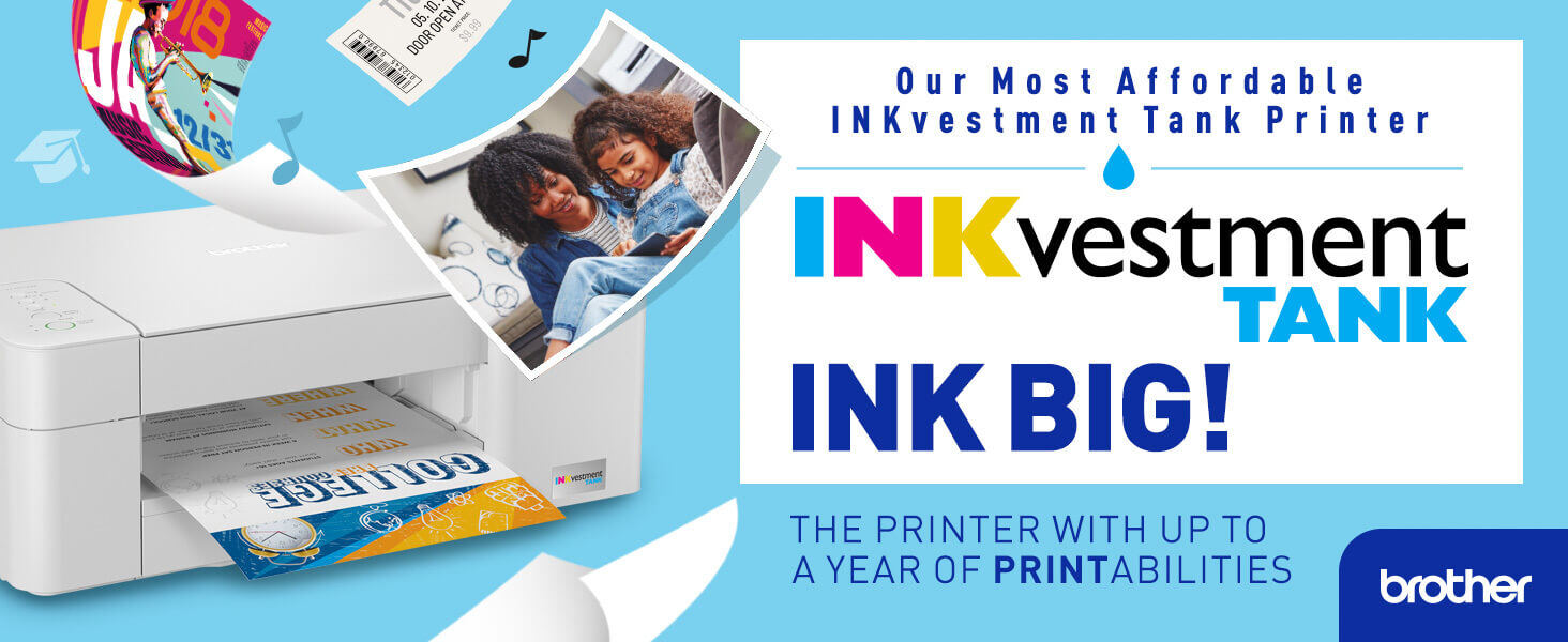 Brother INKvestment Tank: INK BIG! Our most affordable INKvestment tank printers, with up to a year of PRINTabilities